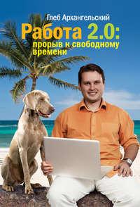 Купить книгу Работа 2.0: прорыв к свободному времени, автора Глеба Архангельского