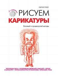 Купить книгу Рисуем карикатуры. Базовый и продвинутый методы, автора Питера Грея