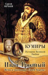 Книга Иван Грозный. Жены и наложницы «Синей Бороды» - Автор Сергей Нечаев