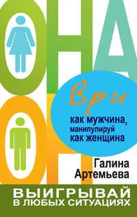 Купить книгу Ври как мужчина, манипулируй как женщина, автора Галины Артемьевой