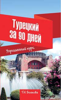 Купить книгу Турецкий за 90 дней. Упрощенный курс, автора Т. Н. Беляковой