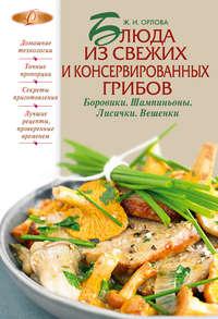 Книга Блюда из свежих и консервированных грибов. Боровики, шампиньоны, лисички, вешенки - Автор Жанна Орлова