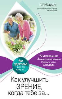 Книга Как улучшить зрение, когда тебе за… - Автор Геннадий Кибардин