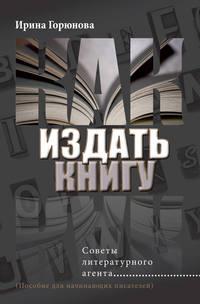 Купить книгу Как издать книгу. Советы литературного агента, автора Ирины Горюновой