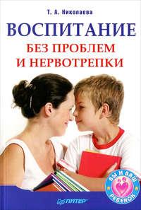 Книга Воспитание без проблем и нервотрепки - Автор Татьяна Николаева