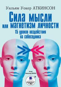 Купить книгу Сила мысли или магнетизм личности, автора Уильяма Аткинсона