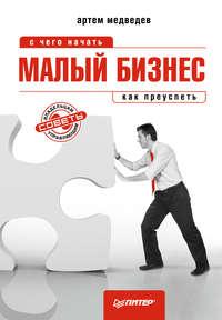 Купить книгу Малый бизнес: с чего начать, как преуспеть, автора Артема Медведева