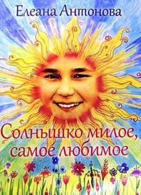 Купить книгу Солнышко милое, самое любимое, автора Елеаны Антоновой