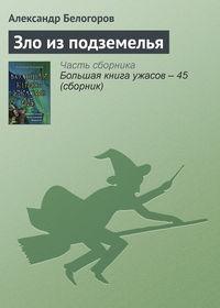 Купить книгу Зло из подземелья, автора Александра Белогорова