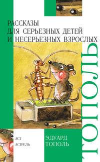 Книга Рассказы для серьезных детей и несерьезных взрослых (сборник) - Автор Эдуард Тополь