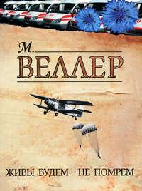Купить книгу Живы будем – не помрем, автора Михаила Веллера