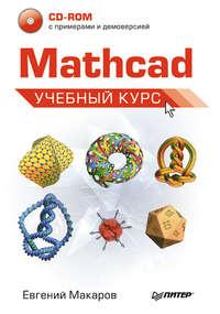Купить книгу Mathcad. Учебный курс, автора Е. Г. Макарова