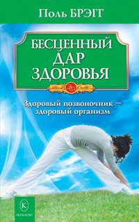 Купить книгу Бесценный дар здоровья. Здоровый позвоночник – здоровый организм, автора Поля Брэгга