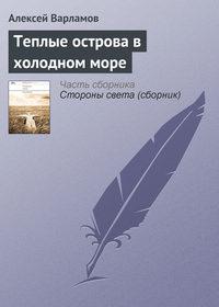 Купить книгу Теплые острова в холодном море, автора Алексея Варламова