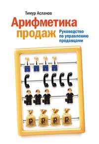 Купить книгу Арифметика продаж. Руководство по управлению продавцами, автора Тимура Асланова