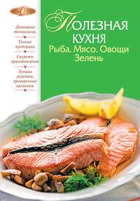 Книга Полезная кухня. Рыба. Мясо. Овощи. Зелень - Автор