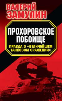 Прохоровское побоище. Правда о «Величайшем танковом сражении»
