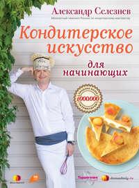 Купить книгу Кондитерское искусство для начинающих, автора Александра Селезнева