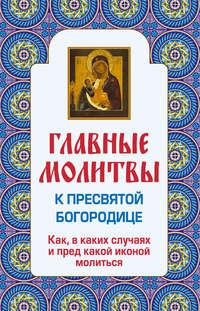 Книга Главные молитвы к Пресвятой Богородице. Как, в каких случаях и пред какой иконой молиться - Автор