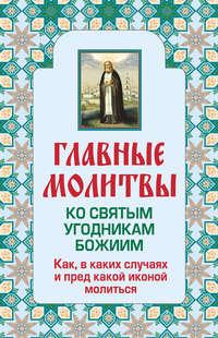 Книга Главные молитвы ко святым угодникам Божиим. Как, в каких случаях и пред какой иконой молиться - Автор