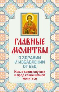 Книга Главные молитвы о здравии и избавлении от бед. Как, в каких случаях и пред какой иконой молиться - Автор