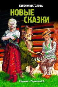 Купить книгу Новые сказки, автора Евгении Цаголовой