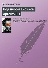 Купить книгу Под небом знойной Аргентины, автора Василия П. Аксенова