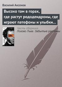Купить книгу Высоко там в горах, где растут рододендроны, где играют патефоны и улыбки на устах, автора Василия П. Аксенова