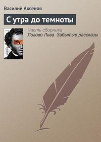 Купить книгу С утра до темноты, автора Василия П. Аксенова