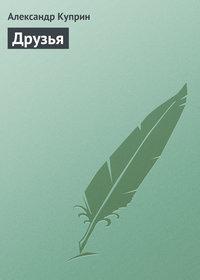 Книга Друзья - Автор Александр Куприн