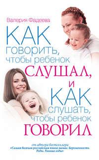Купить книгу Как говорить, чтобы ребенок слушал, и как слушать, чтобы ребенок говорил, автора Валерии Фадеевой
