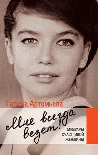 Купить книгу Мне всегда везет! Мемуары счастливой женщины, автора Галины Артемьевой