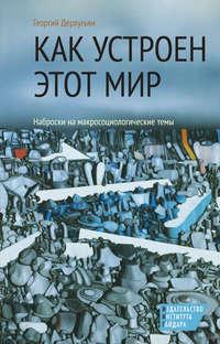 Купить книгу Как устроен этот мир. Наброски на макросоциологические темы, автора Георгия Дерлугьяна