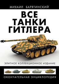 Купить книгу Все танки Гитлера. Окончательная энциклопедия, автора Михаила Барятинского