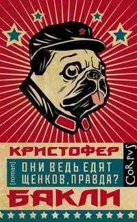 Купить книгу Они ведь едят щенков, правда?, автора Кристофера Бакли
