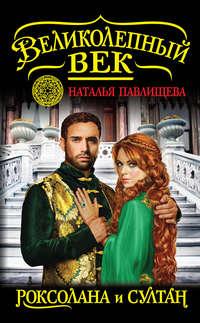 Книга Роксолана и Султан - Автор Наталья Павлищева