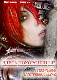Книга Здесь похоронен «Я» (Мой рыжий электронный Иисус) - Автор Виталий Вавикин