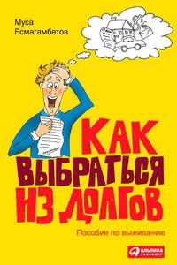 Купить книгу Как выбраться из долгов: Пособие по выживанию, автора Мусы Есмагамбетова