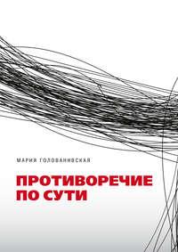 Купить книгу Противоречие по сути, автора Марии Голованивской