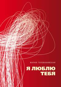Купить книгу Я люблю тебя, автора Марии Голованивской