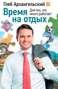 Купить книгу Время на отдых. Для тех, кто много работает, автора Глеба Архангельского