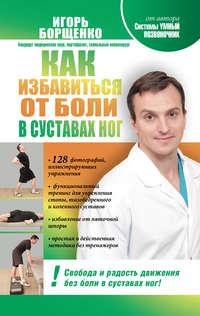 Купить книгу Как избавиться от боли в суставах ног, автора Игоря Борщенко