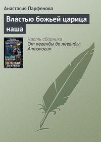 Книга Властью божьей царица наша - Автор Анастасия Парфенова