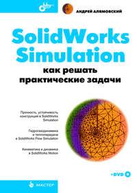 Купить книгу SolidWorks Simulation. Как решать практические задачи, автора Андрея Алямовского