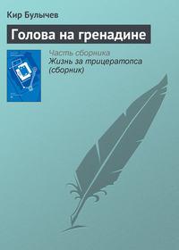 Купить книгу Голова на гренадине, автора Кира Булычева