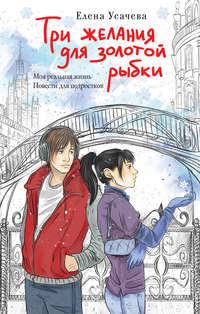 Купить книгу Три желания для золотой рыбки, автора Елены Усачевой