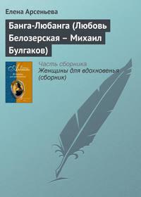 Купить книгу Банга-Любанга (Любовь Белозерская – Михаил Булгаков), автора Елены Арсеньевой