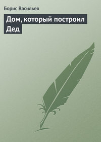 Книга Дом, который построил Дед - Автор Борис Васильев