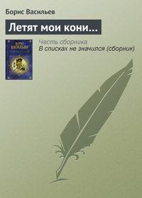 Книга Летят мои кони… - Автор Борис Васильев