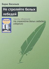Книга Не стреляйте белых лебедей - Автор Борис Васильев